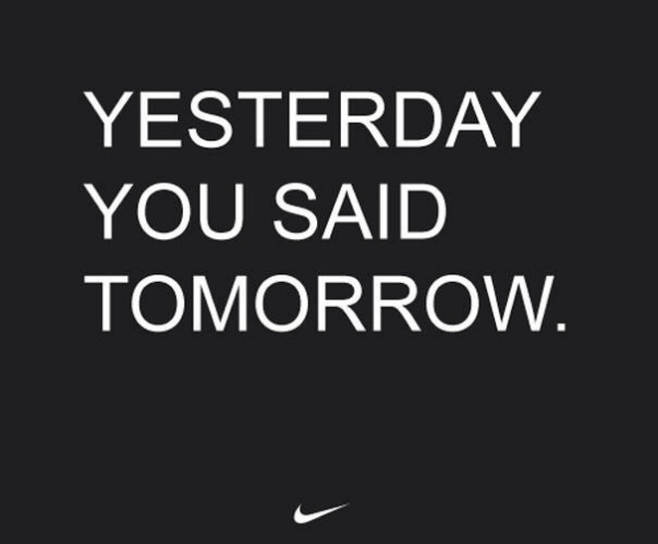 Don't put things off for a better day, what needs to be done today has to get done!