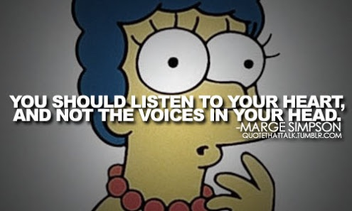 A funny but true quote from the Simpsons about listening to your heart :)