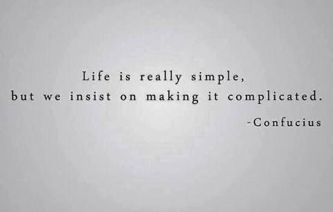 Keep things simple, this is a very important skill to have in life.