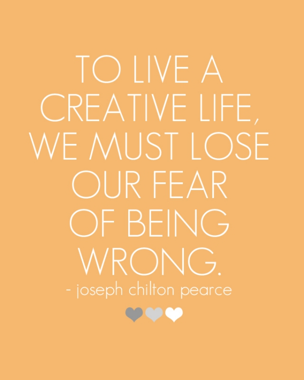 To live a creative life, we must lost our fear of being wrong.