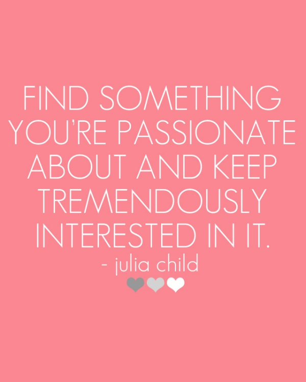 Find something you are passionate about and keep tremendously interested in it.