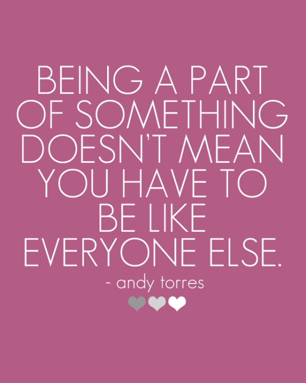 Being a part of something doesnt mean you have to be like everyone else.